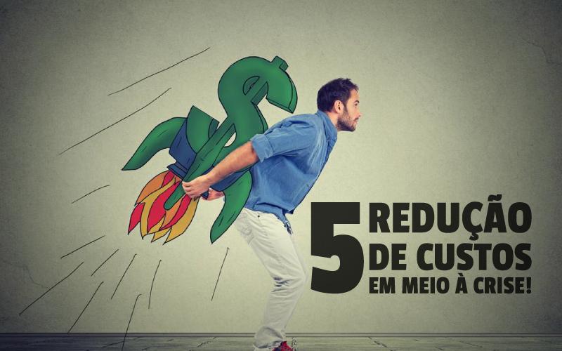 5 Redução De Custos Em Meio à Crise!